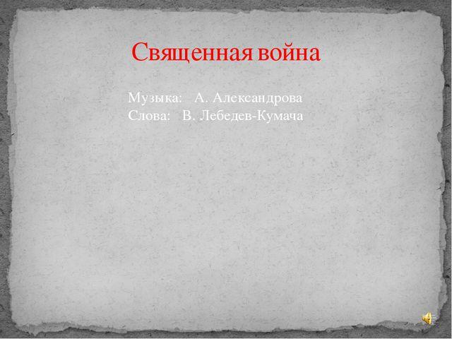 Священная война Музыка: А. Александрова Слова: В. Лебедев-Кумача