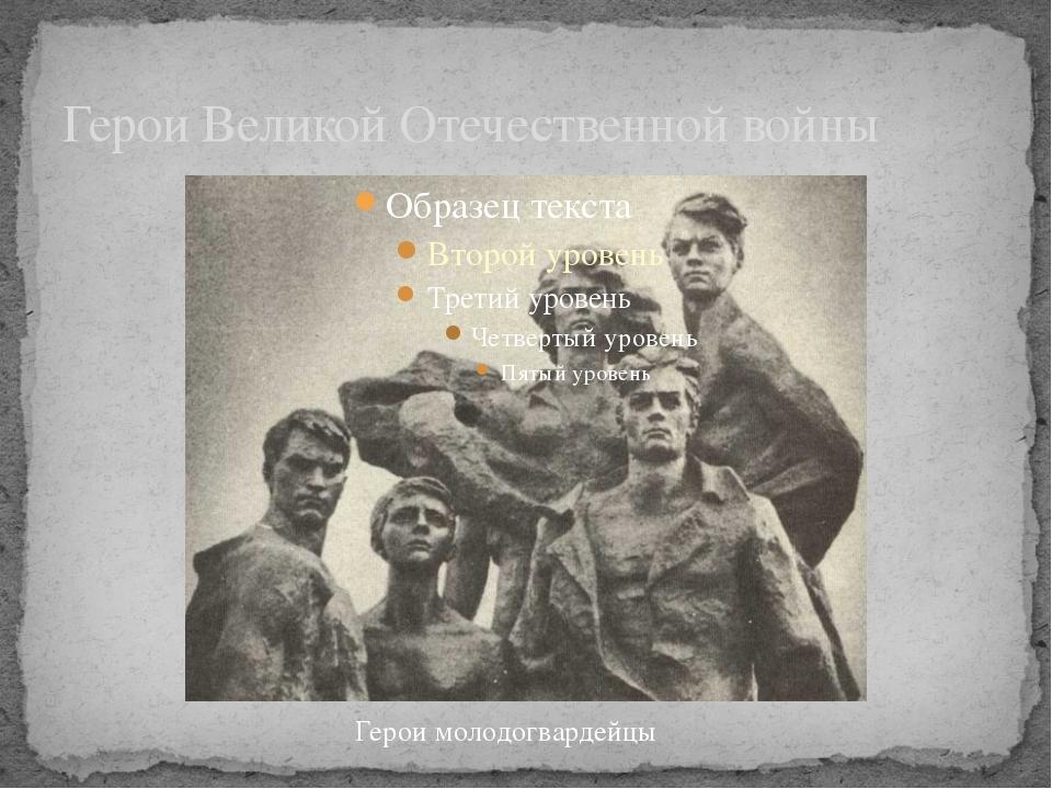 Герои Великой Отечественной войны Герои молодогвардейцы