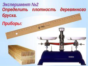 Эксперимент №2 Определить плотность деревянного бруска. Приборы: