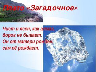 Плато «Загадочное» Чист и ясен, как алмаз, дорог не бывает. Он от матери рожд