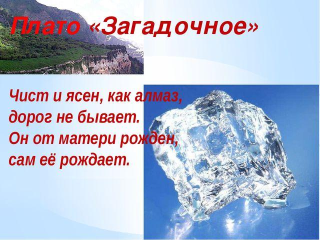 Плато «Загадочное» Чист и ясен, как алмаз, дорог не бывает. Он от матери рожд...