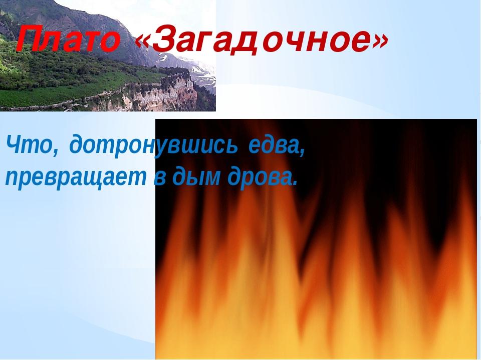 Плато «Загадочное» Что, дотронувшись едва, превращает в дым дрова.