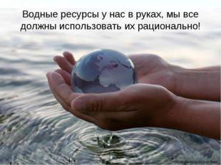 Водные ресурсы у нас в руках, мы все должны использовать их рационально! Page *
