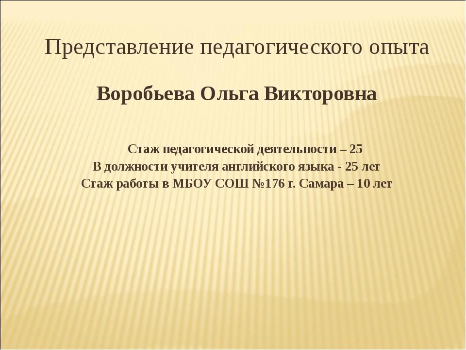 Представление педагогического опыта Воробьева Ольга Викторовна Стаж педагогич...
