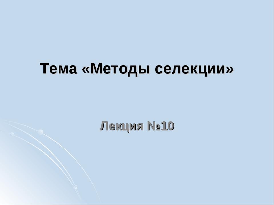 Тема «Методы селекции» Лекция №10