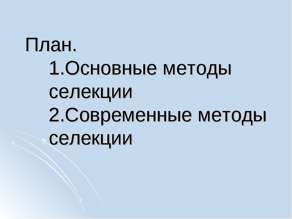 План. 1.Основные методы селекции 2.Современные методы селекции