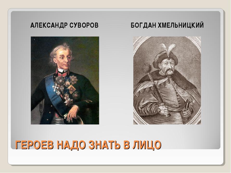 ГЕРОЕВ НАДО ЗНАТЬ В ЛИЦО АЛЕКСАНДР СУВОРОВ БОГДАН ХМЕЛЬНИЦКИЙ