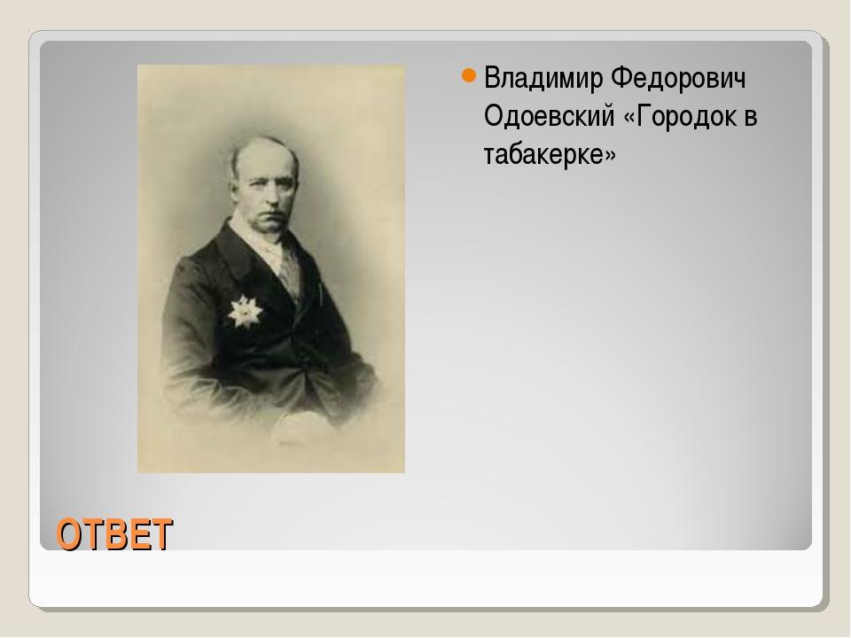 ОТВЕТ Владимир Федорович Одоевский «Городок в табакерке»