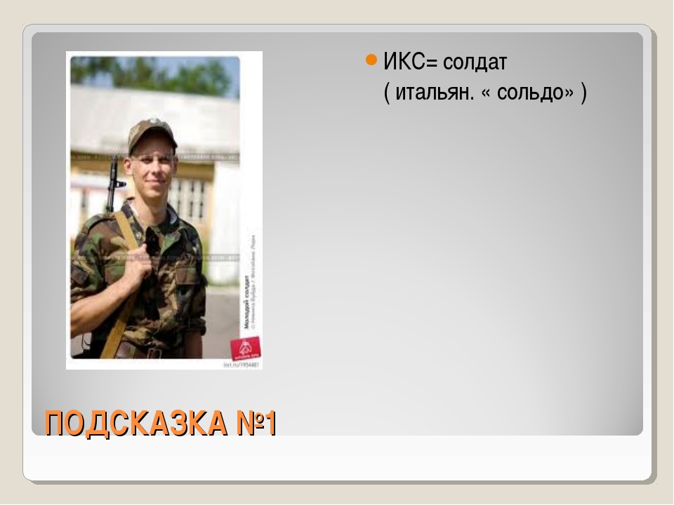 ПОДСКАЗКА №1 ИКС= солдат ( итальян. « сольдо» )