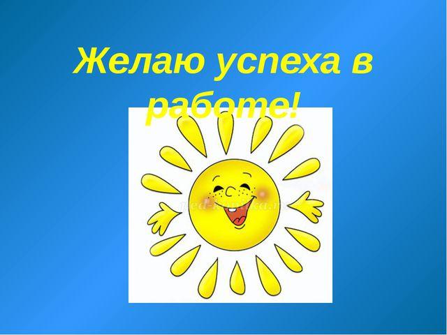 Желаю успеха в работе!