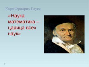 Карл Фридрих Гаусс «Наука математика – царица всех наук»