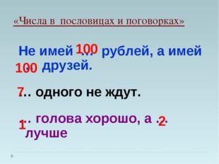«Числа в пословицах и поговорках» Не имей … рублей, а имей … друзей. … одного