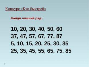 Конкурс «Кто быстрей» Найди лишний ряд: 10, 20, 30, 40, 50, 60 37, 47, 57, 67