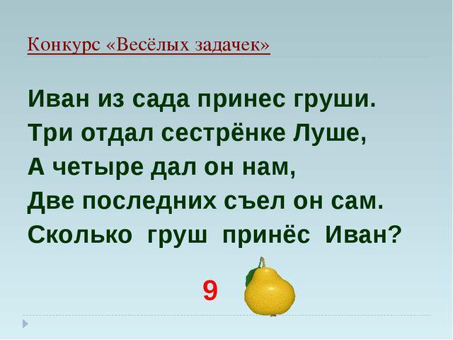 Конкурс «Весёлых задачек» Иван из сада принес груши. Три отдал сестрёнке Луше...