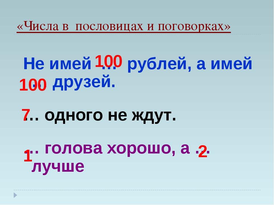 «Числа в пословицах и поговорках» Не имей … рублей, а имей … друзей. … одного...