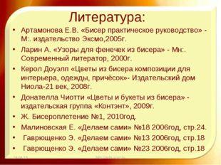 Литература: Артамонова Е.В. «Бисер практическое руководство» - М:. издательс