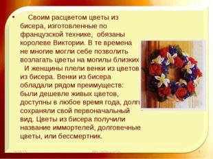 Своим расцветом цветы из бисера, изготовленные по французской технике, обяза