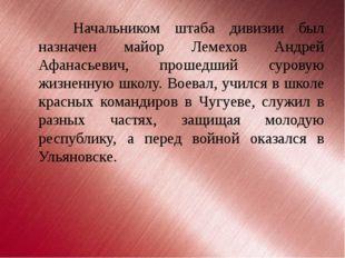 Начальником штаба дивизии был назначен майор Лемехов Андрей Афанасьевич, прош