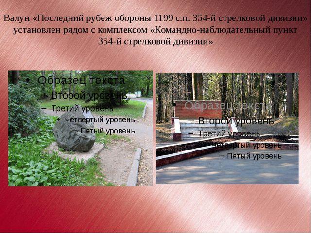Валун «Последний рубеж обороны 1199 с.п. 354-й стрелковой дивизии» установлен...