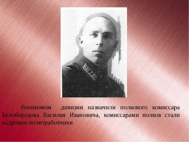 Военкомом  дивизии назначили полкового комиссара Белобородова Василия Иванови...