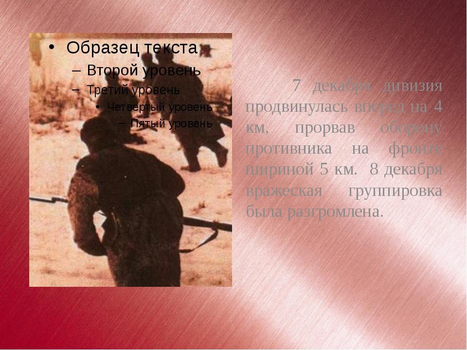 7 декабря дивизия продвинулась вперед на 4 км, прорвав оборону противника на...
