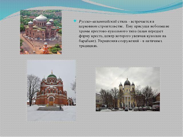 Русско–византийский стиль - встречается в церковном строительстве. Ему присущ...