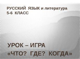 РУССКИЙ ЯЗЫК и литература 5-6 КЛАСС УРОК – ИГРА «ЧТО? ГДЕ? КОГДА»