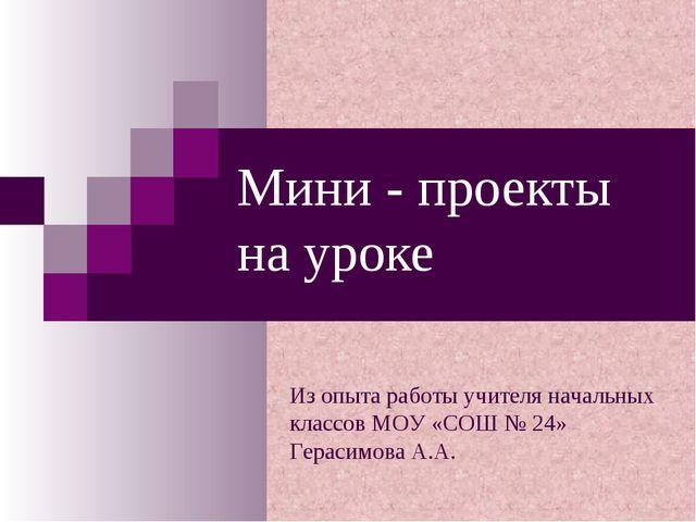 Мини - проекты на уроке Из опыта работы учителя начальных классов МОУ «СОШ №...