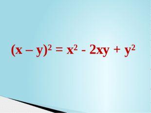 (х – у)² = х² - 2ху + у²