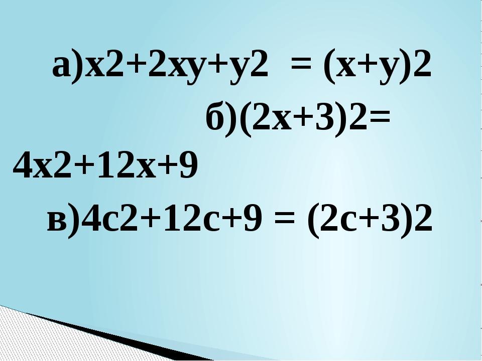 а)х2+2ху+у2 = (х+у)2 б)(2х+3)2= 4х2+12х+9 в)4с2+12с+9 = (2с+3)2