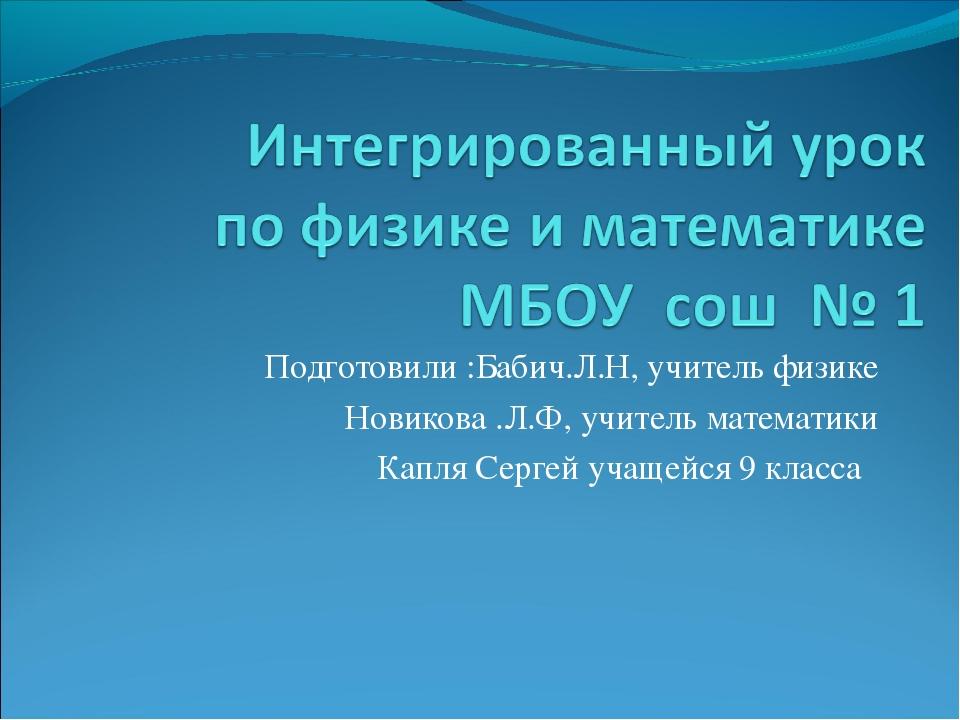 Подготовили :Бабич.Л.Н, учитель физике Новикова .Л.Ф, учитель математики Капл...