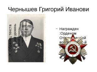 Чернышев Григорий Иванови Награжден :Орденом Отечественной войны 1-й и 2-й ст