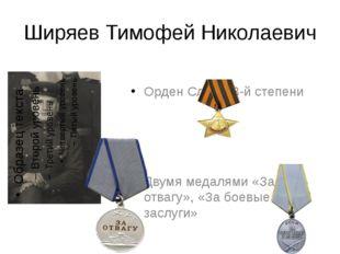 Ширяев Тимофей Николаевич Орден Славы 3-й степени Двумя медалями «За отвагу»,
