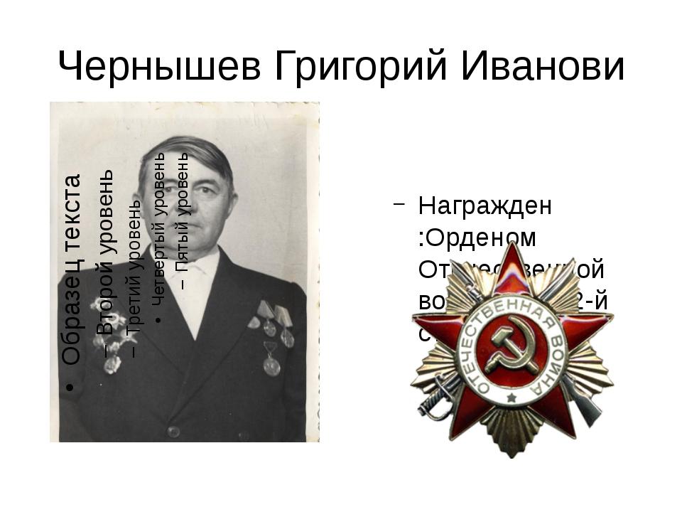 Чернышев Григорий Иванови Награжден :Орденом Отечественной войны 1-й и 2-й ст...