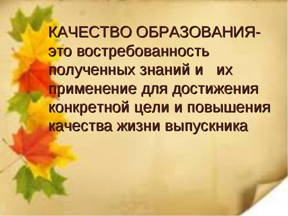 КАЧЕСТВО ОБРАЗОВАНИЯ- это востребованность полученных знаний и их применение...