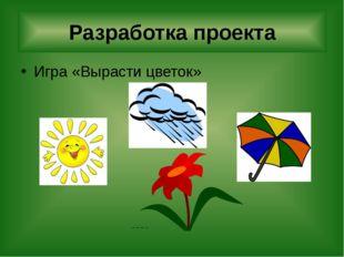 Игра «Вырасти цветок» Разработка проекта       Учитель предлагает кажд