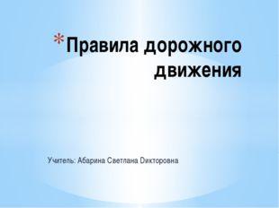Учитель: Абарина Светлана Dикторовна Правила дорожного движения