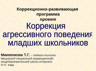 Коррекционно-развивающая программа проект Макеенкова Т.Г. – педагог-психолог