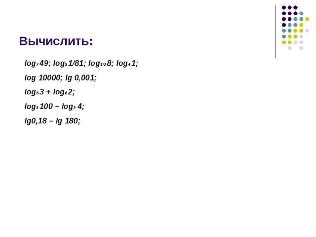 Вычислить: log7 49; log3 1/81; log1/2 8; log4 1; log 10000; lg 0,001; log6 3...