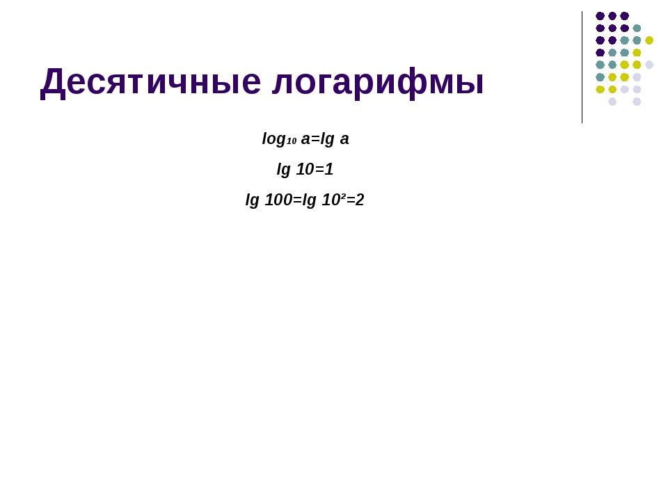 Десятичные логарифмы log10 a=lg a lg 10=1 lg 100=lg 10²=2
