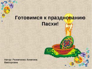Готовимся к празднованию Пасхи! Автор: Резниченко Алевтина Викторовна