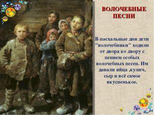 """ВОЛОЧЕБНЫЕ ПЕСНИ В пасхальные дни дети """"волочебники"""" ходили от двора ко двору"""