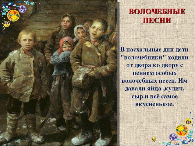 """ВОЛОЧЕБНЫЕ ПЕСНИ В пасхальные дни дети """"волочебники"""" ходили от двора ко двору..."""