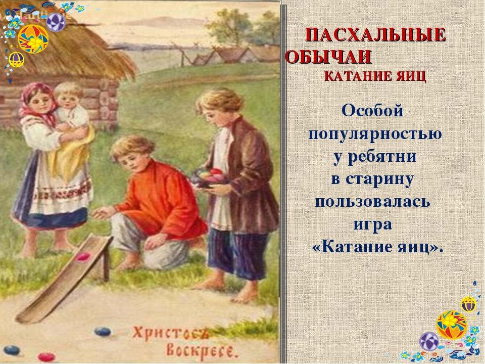 ПАСХАЛЬНЫЕ ОБЫЧАИ КАТАНИЕ ЯИЦ Особой популярностью у ребятни в старину пользо...
