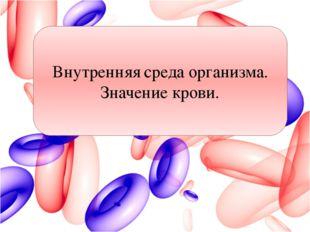 Внутренняя среда организма. Значение крови. Учащимся дается врем, после чего