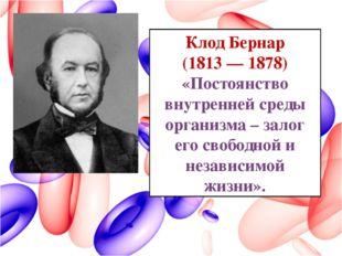 Клод Бернар (1813 — 1878) «Постоянство внутренней среды организма – залог его