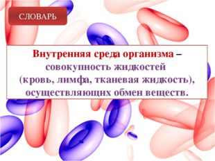 СЛОВАРЬ Внутренняя среда организма – совокупность жидкостей (кровь, лимфа, тк