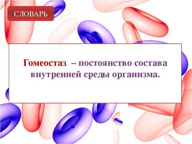 СЛОВАРЬ Гомеостаз – постоянство состава внутренней среды организма.
