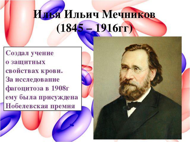 Илья Ильич Мечников (1845 – 1916гг) Создал учение о защитных свойствах крови....