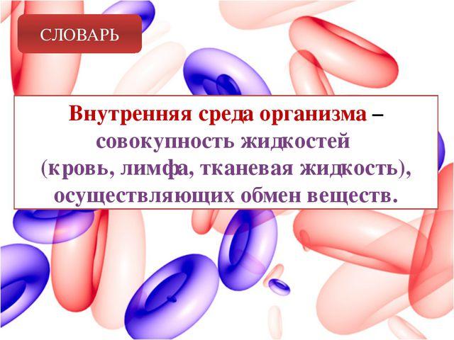 СЛОВАРЬ Внутренняя среда организма – совокупность жидкостей (кровь, лимфа, тк...